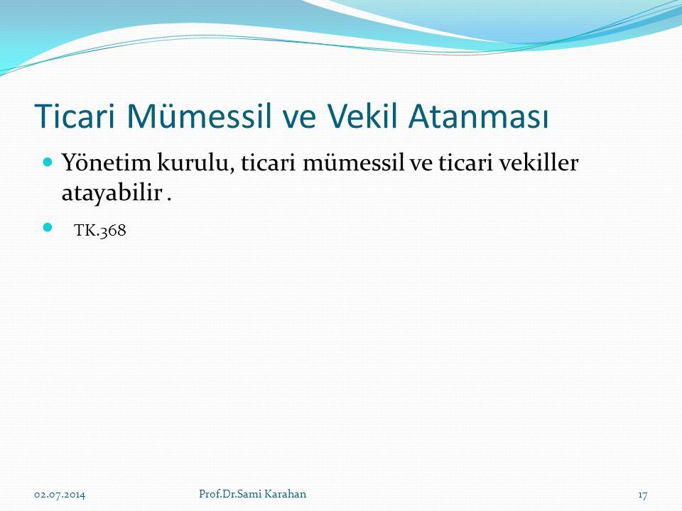 Ticari Mümessil ve Vekil Atanması  Yönetim kurulu, ticari mümessil ve ticari vekiller atayabilir.  TK.368 02.07.201417Prof.Dr.Sami Karahan