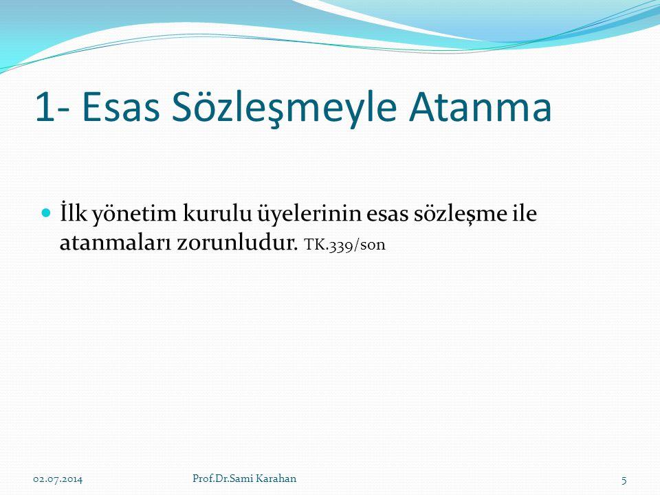 1- Esas Sözleşmeyle Atanma  İlk yönetim kurulu üyelerinin esas sözleşme ile atanmaları zorunludur. TK.339/son 02.07.20145Prof.Dr.Sami Karahan