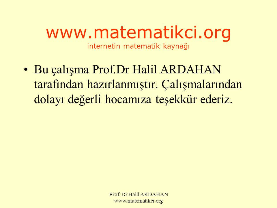 Prof. Dr Halil ARDAHAN www.matematikci.org www.matematikci.org internetin matematik kaynağı •Bu çalışma Prof.Dr Halil ARDAHAN tarafından hazırlanmıştı