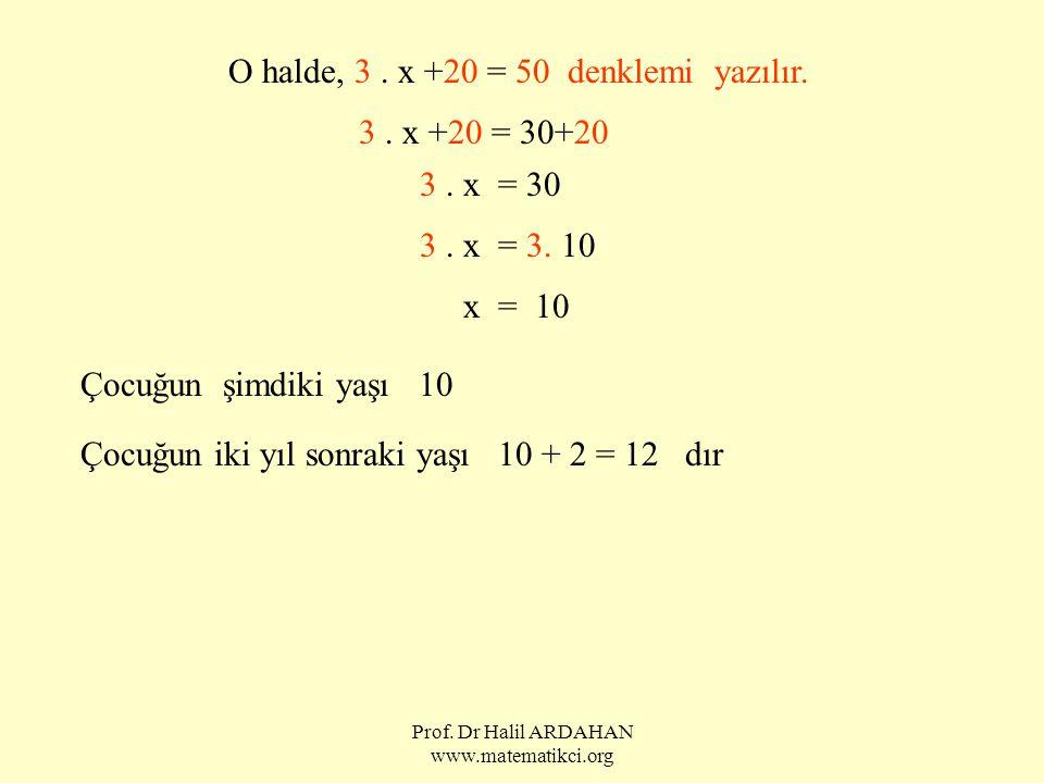 Prof. Dr Halil ARDAHAN www.matematikci.org O halde, 3. x +20 = 50 denklemi yazılır. 3. x +20 = 30+20 3. x = 30 3. x = 3. 10 x = 10 Çocuğun şimdiki yaş