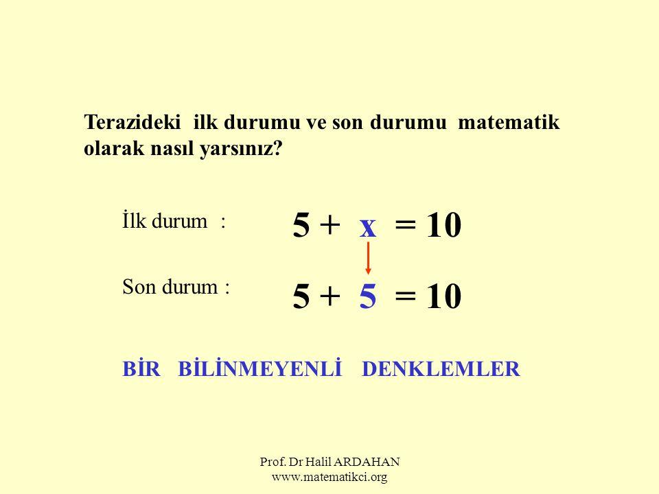 Prof. Dr Halil ARDAHAN www.matematikci.org Terazideki ilk durumu ve son durumu matematik olarak nasıl yarsınız? İlk durum : 5 + x = 10 Son durum : 5 +