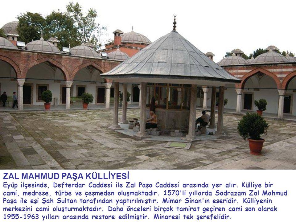 ZAL MAHMUD PAŞA KÜLLİYESİ Eyüp ilçesinde, Defterdar Caddesi ile Zal Paşa Caddesi arasında yer alır. Külliye bir cami, medrese, türbe ve çeşmeden oluşm