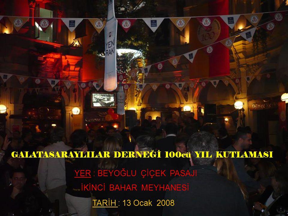 GALATASARAYLILAR DERNEĞİ 100cü YIL KUTLAMASI YER : BEYOĞLU ÇİÇEK PASAJI İKİNCİ BAHAR MEYHANESİ TARİH : 13 Ocak 2008