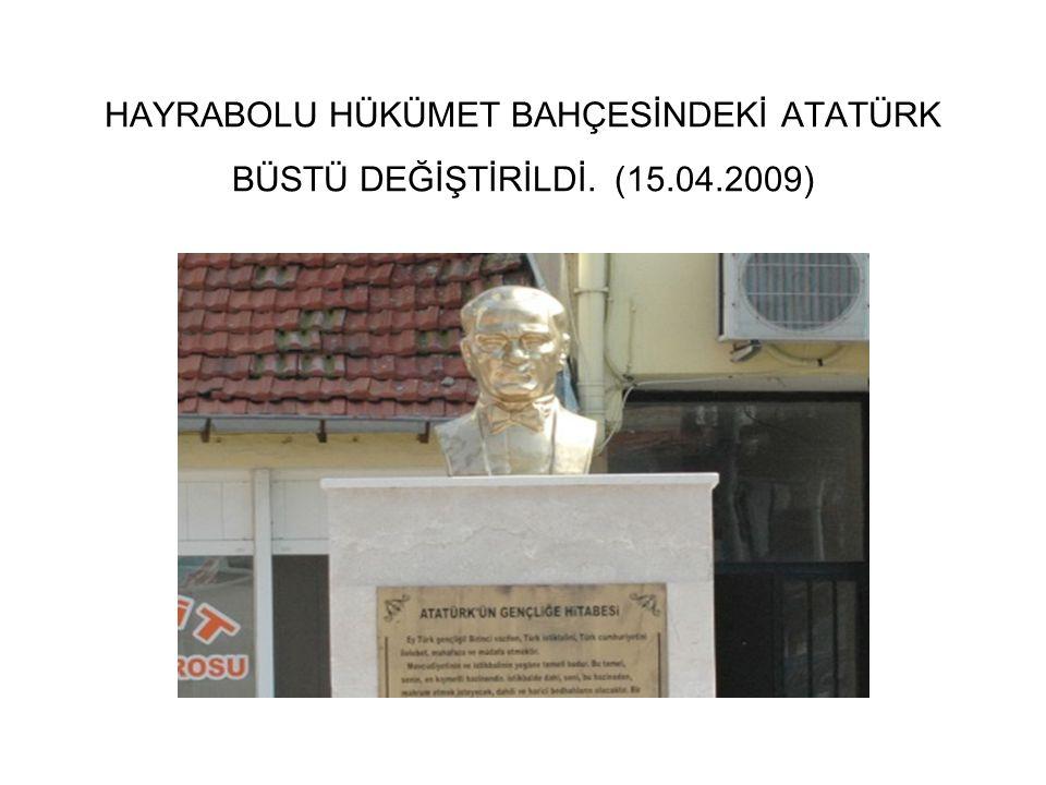 HAYRABOLU HÜKÜMET BAHÇESİNDEKİ ATATÜRK BÜSTÜ DEĞİŞTİRİLDİ. (15.04.2009)