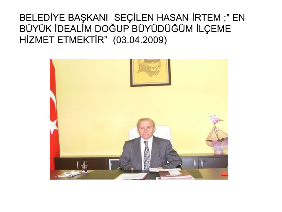 BELEDİYE BAŞKANI SEÇİLEN HASAN İRTEM ; EN BÜYÜK İDEALİM DOĞUP BÜYÜDÜĞÜM İLÇEME HİZMET ETMEKTİR (03.04.2009)