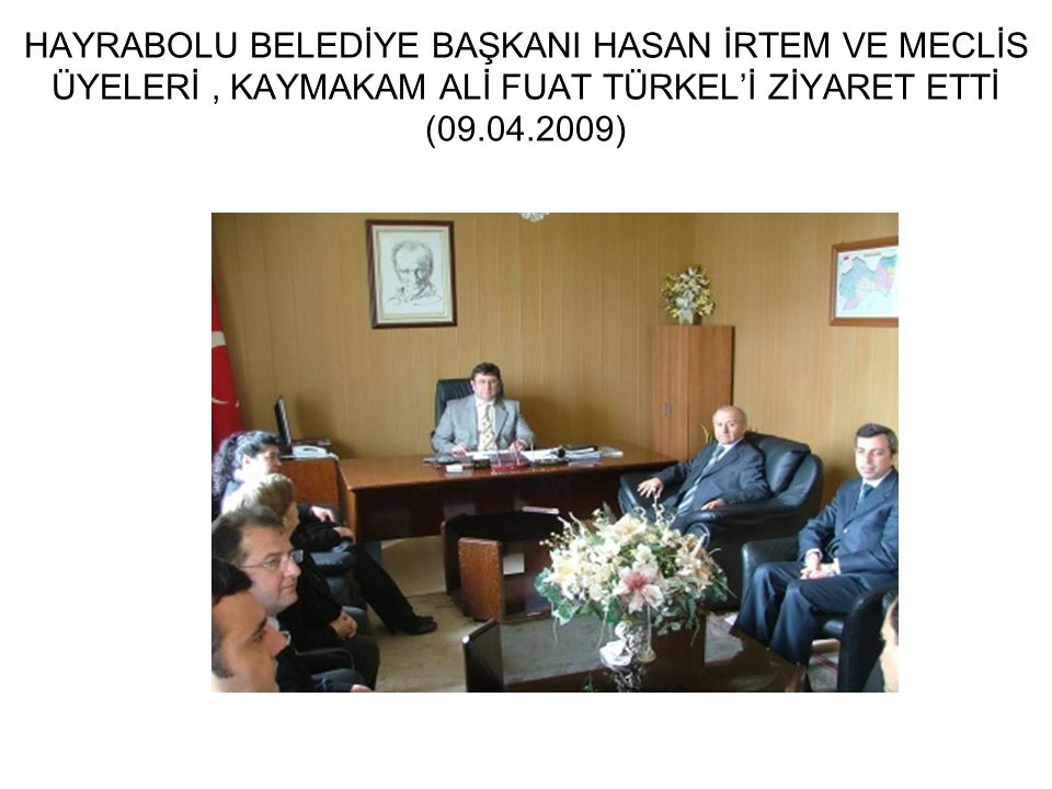 HAYRABOLU BELEDİYE BAŞKANI HASAN İRTEM VE MECLİS ÜYELERİ, KAYMAKAM ALİ FUAT TÜRKEL'İ ZİYARET ETTİ (09.04.2009)