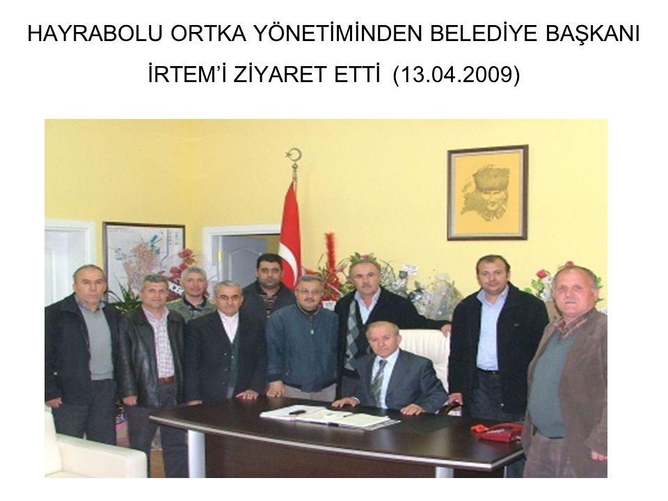 HAYRABOLU ORTKA YÖNETİMİNDEN BELEDİYE BAŞKANI İRTEM'İ ZİYARET ETTİ (13.04.2009)