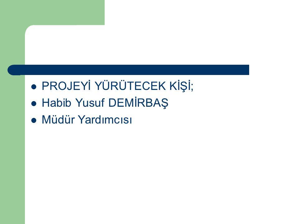  PROJEYİ YÜRÜTECEK KİŞİ;  Habib Yusuf DEMİRBAŞ  Müdür Yardımcısı