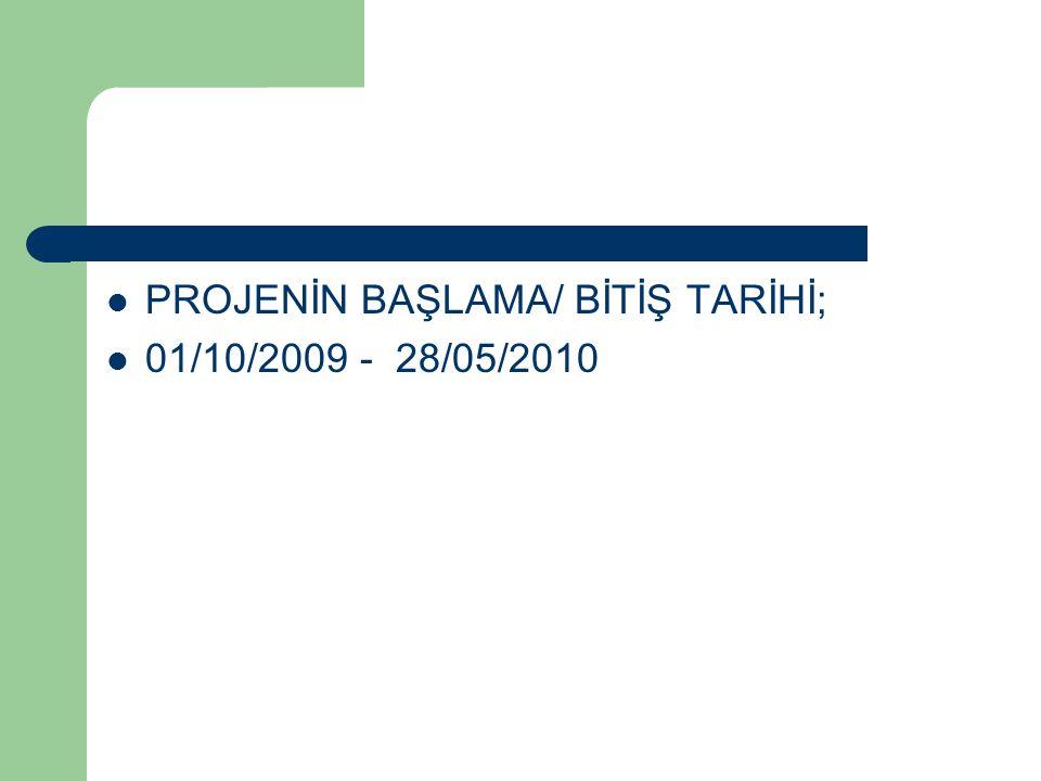  PROJENİN BAŞLAMA/ BİTİŞ TARİHİ;  01/10/2009 - 28/05/2010