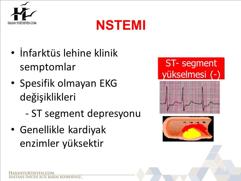 18 • İnfarktüs lehine klinik semptomlar • Spesifik olmayan EKG değişiklikleri - ST segment depresyonu • Genellikle kardiyak enzimler yüksektir NSTEMI