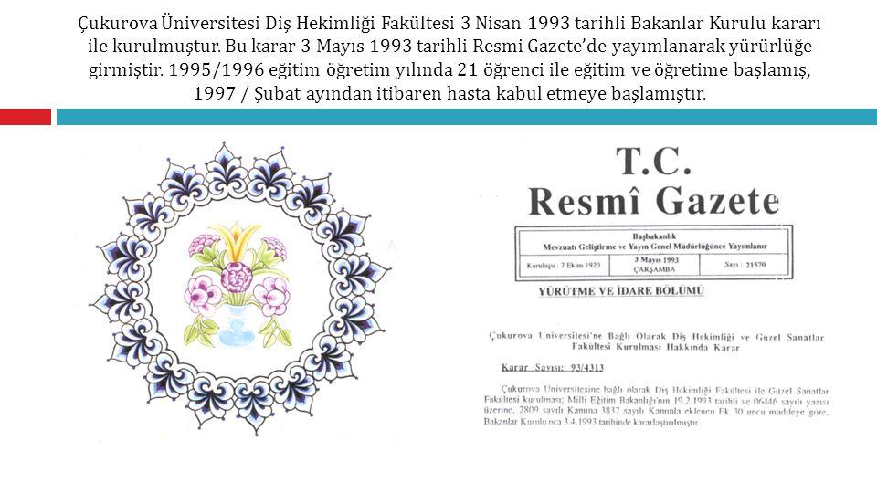 Çukurova Üniversitesi Diş Hekimliği Fakültesi 3 Nisan 1993 tarihli Bakanlar Kurulu kararı ile kurulmuştur. Bu karar 3 Mayıs 1993 tarihli Resmi Gazete'