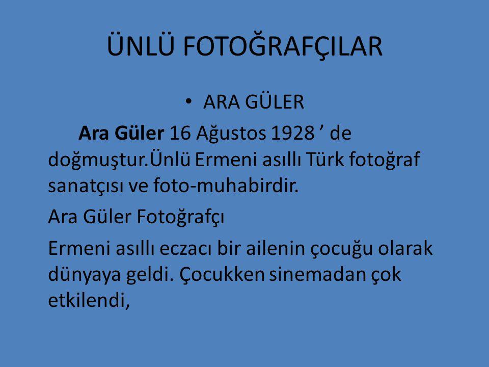 ÜNLÜ FOTOĞRAFÇILAR • ARA GÜLER Ara Güler 16 Ağustos 1928 ' de doğmuştur.Ünlü Ermeni asıllı Türk fotoğraf sanatçısı ve foto-muhabirdir. Ara Güler Fotoğ