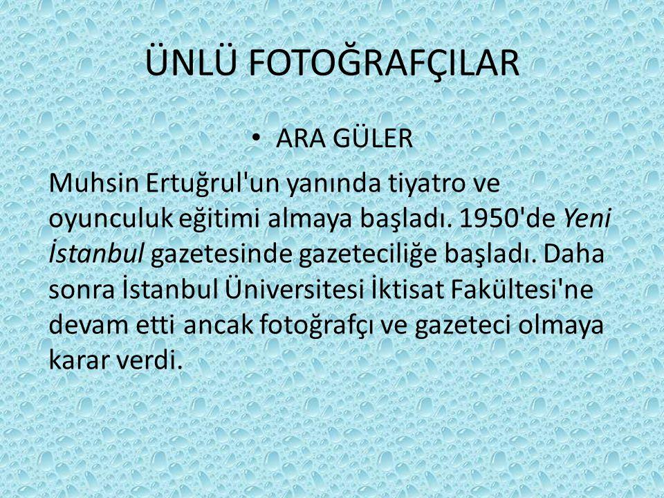ÜNLÜ FOTOĞRAFÇILAR • ARA GÜLER Muhsin Ertuğrul'un yanında tiyatro ve oyunculuk eğitimi almaya başladı. 1950'de Yeni İstanbul gazetesinde gazeteciliğe