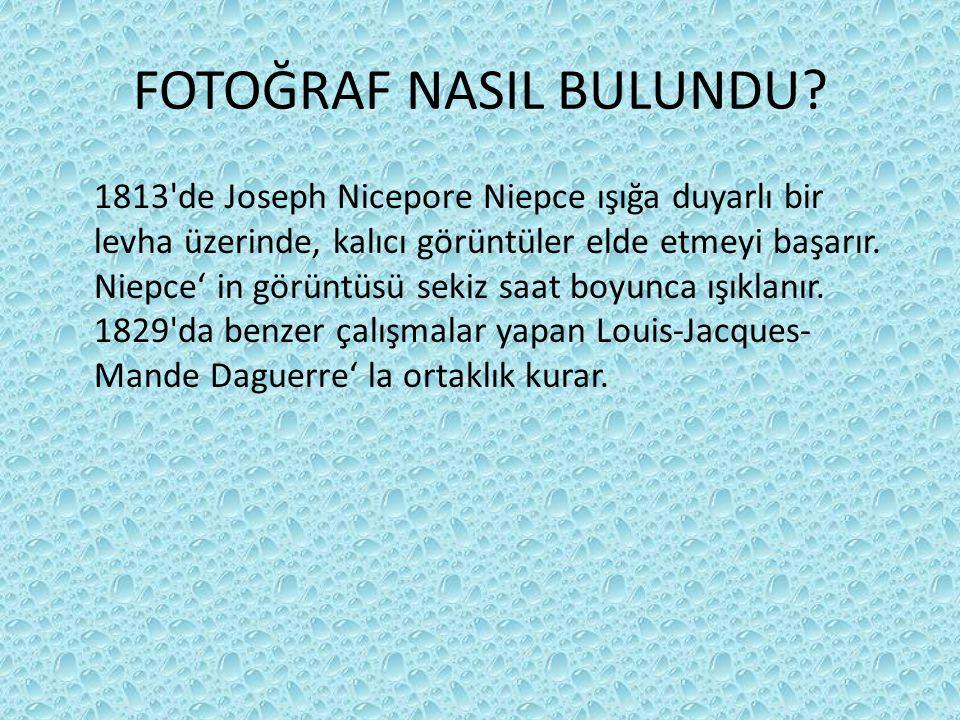 FOTOĞRAF NASIL BULUNDU? 1813'de Joseph Nicepore Niepce ışığa duyarlı bir levha üzerinde, kalıcı görüntüler elde etmeyi başarır. Niepce' in görüntüsü s