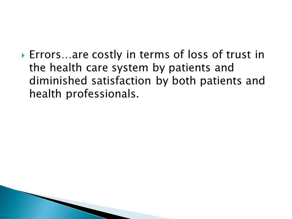  Errors…are costly in terms of loss of trust in the health care system by patients and diminished satisfaction by both patients and health professionals.