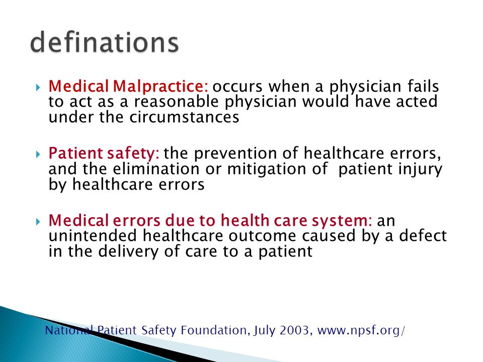 Medical Malpractice: occurs when a physician fails to act as a reasonable physician would have acted under the circumstances  Patient safety: the prevention of healthcare errors, and the elimination or mitigation of patient injury by healthcare errors  Medical errors due to health care system: an unintended healthcare outcome caused by a defect in the delivery of care to a patient National Patient Safety Foundation, July 2003, www.npsf.org/