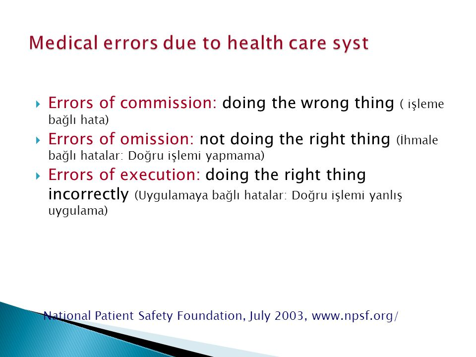  Errors of commission: doing the wrong thing ( işleme bağlı hata)  Errors of omission: not doing the right thing (İhmale bağlı hatalar: Doğru işlemi yapmama)  Errors of execution: doing the right thing incorrectly (Uygulamaya bağlı hatalar: Doğru işlemi yanlış uygulama) National Patient Safety Foundation, July 2003, www.npsf.org/