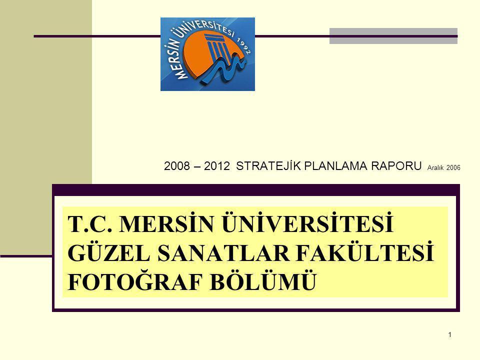 1 T.C. MERSİN ÜNİVERSİTESİ GÜZEL SANATLAR FAKÜLTESİ FOTOĞRAF BÖLÜMÜ 2008 – 2012 STRATEJİK PLANLAMA RAPORU Aralık 2006