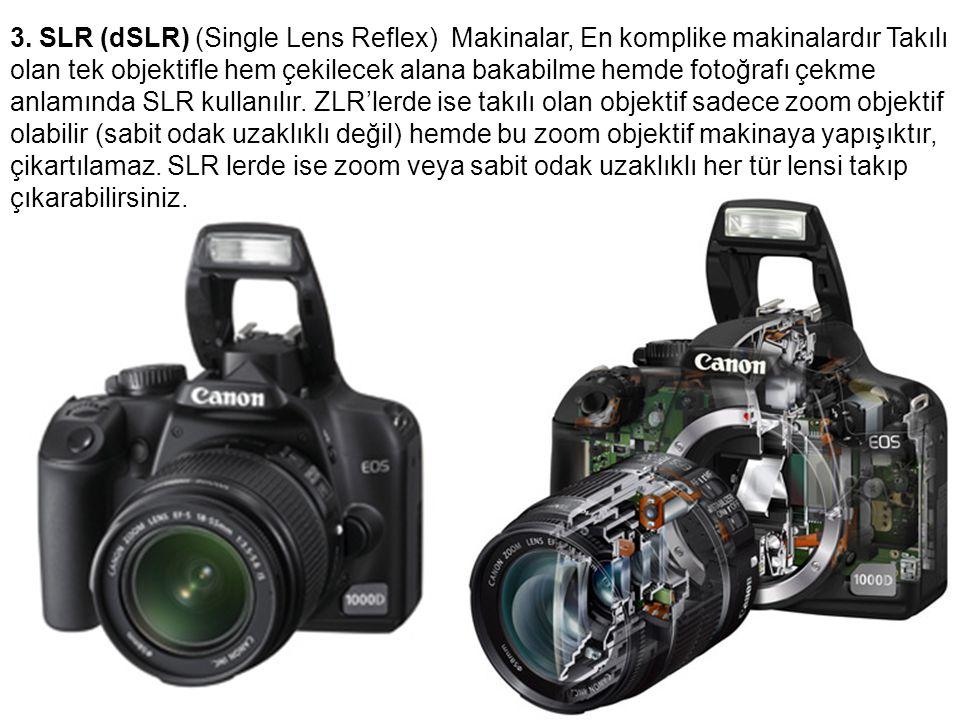 3. SLR (dSLR) (Single Lens Reflex) Makinalar, En komplike makinalardır Takılı olan tek objektifle hem çekilecek alana bakabilme hemde fotoğrafı çekme