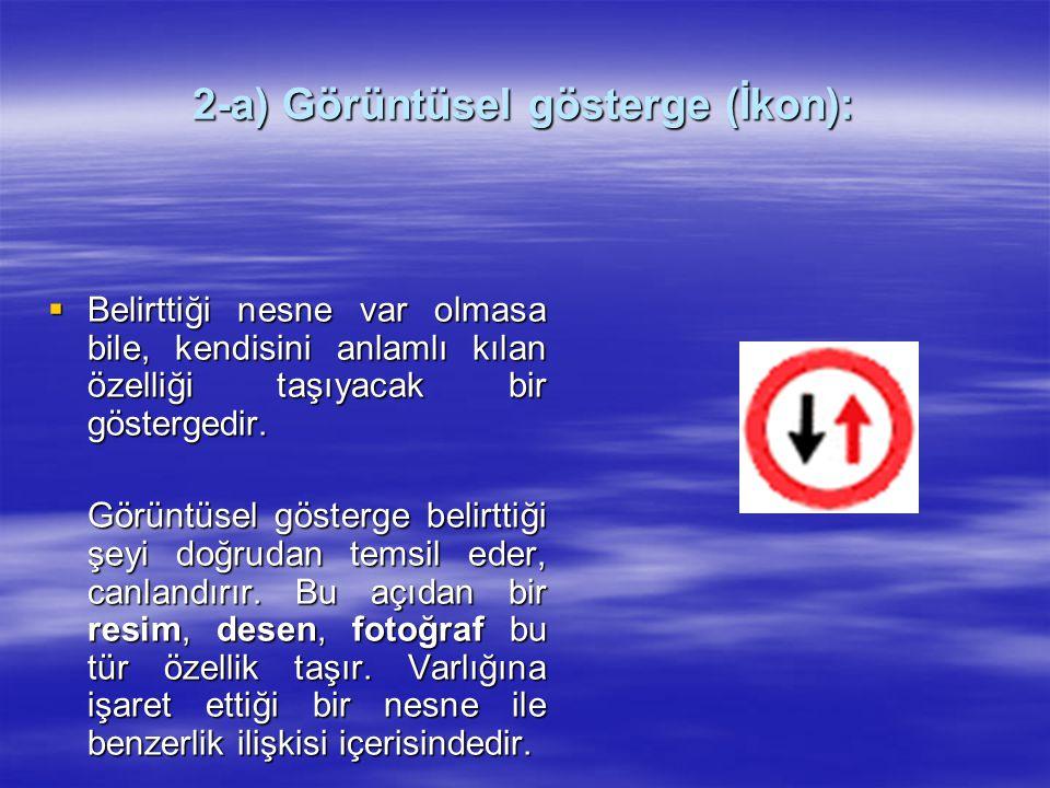 2-a) Görüntüsel gösterge (İkon):  Belirttiği nesne var olmasa bile, kendisini anlamlı kılan özelliği taşıyacak bir göstergedir. Görüntüsel gösterge b