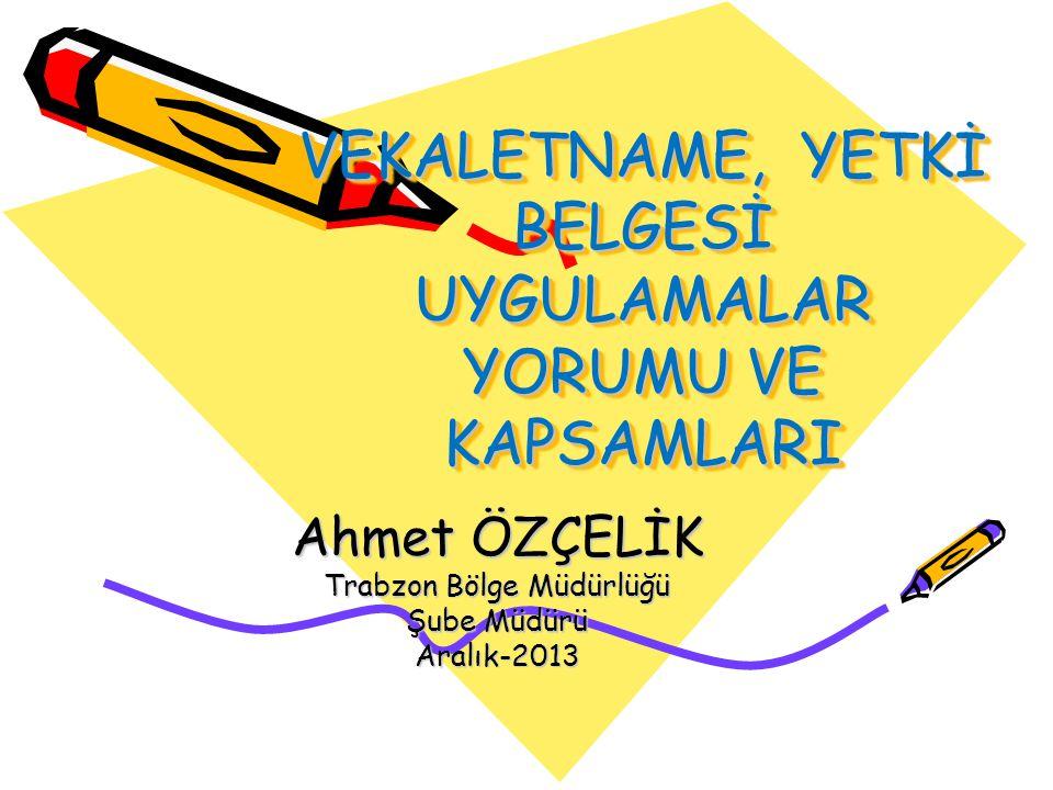 VEKALETNAME, YETKİ BELGESİ UYGULAMALAR YORUMU VE KAPSAMLARI Ahmet ÖZÇELİK Trabzon Bölge Müdürlüğü Şube Müdürü Aralık-2013