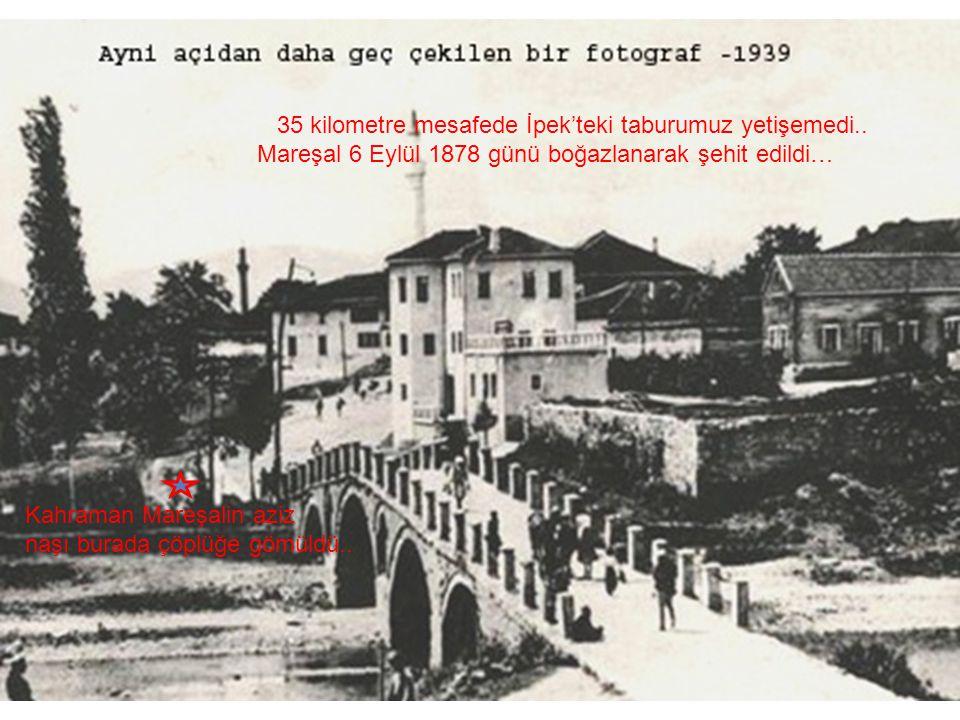 35 kilometre mesafede İpek'teki taburumuz yetişemedi.. Mareşal 6 Eylül 1878 günü boğazlanarak şehit edildi… Kahraman Mareşalin aziz naşı burada çöplüğ