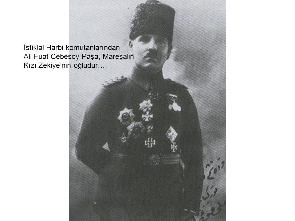 İstiklal Harbi komutanlarından Ali Fuat Cebesoy Paşa, Mareşalin Kızı Zekiye'nin oğludur….