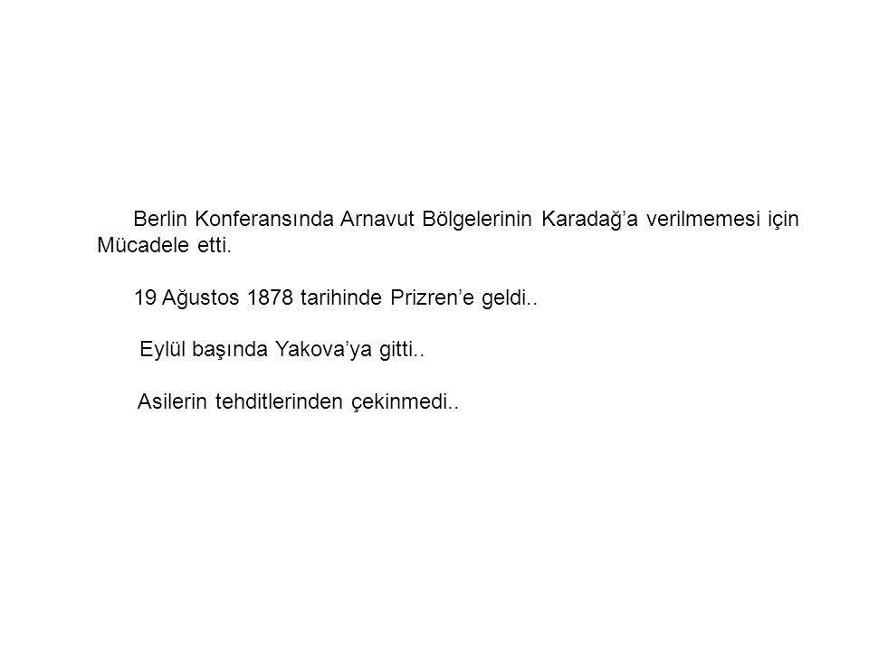 Berlin Konferansında Arnavut Bölgelerinin Karadağ'a verilmemesi için Mücadele etti. 19 Ağustos 1878 tarihinde Prizren'e geldi.. Eylül başında Yakova'y