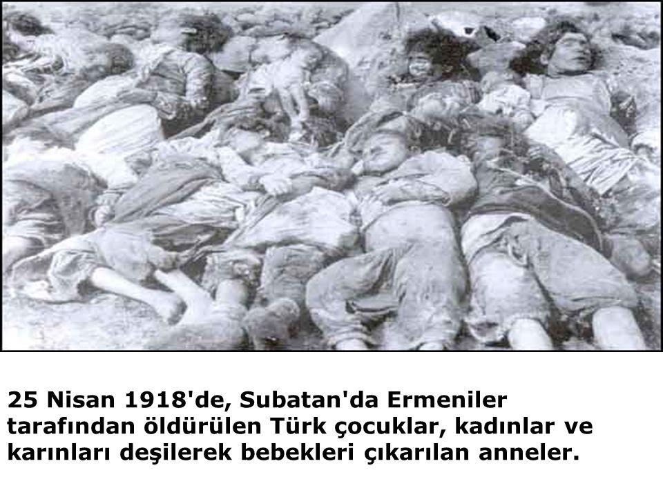 25 Nisan 1918'de, Subatan'da Ermeniler tarafından öldürülen Türk çocuklar, kadınlar ve karınları deşilerek bebekleri çıkarılan anneler.