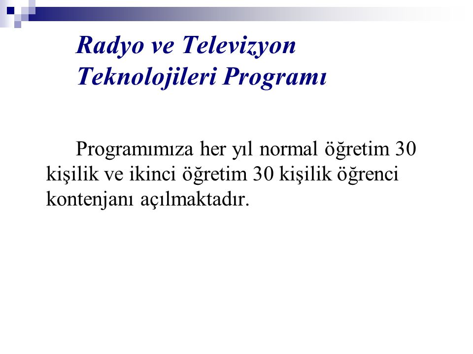 Radyo ve Televizyon Teknolojileri Programı Programımıza her yıl normal öğretim 30 kişilik ve ikinci öğretim 30 kişilik öğrenci kontenjanı açılmaktadır.