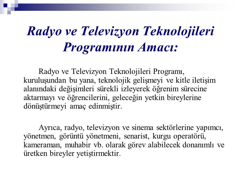 Radyo ve Televizyon Teknolojileri Programının Amacı: Radyo ve Televizyon Teknolojileri Programı, kuruluşundan bu yana, teknolojik gelişmeyi ve kitle iletişim alanındaki değişimleri sürekli izleyerek öğrenim sürecine aktarmayı ve öğrencilerini, geleceğin yetkin bireylerine dönüştürmeyi amaç edinmiştir.