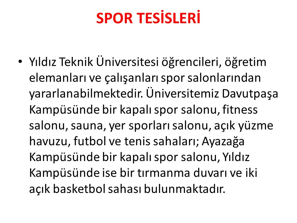 SPOR TESİSLERİ • Yıldız Teknik Üniversitesi öğrencileri, öğretim elemanları ve çalışanları spor salonlarından yararlanabilmektedir. Üniversitemiz Davu