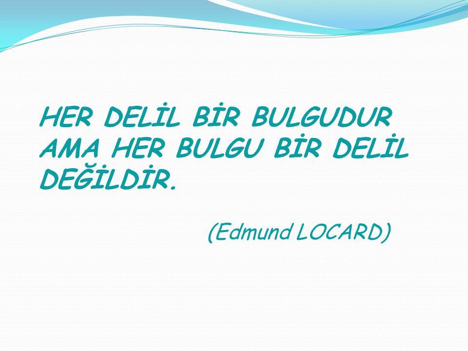 HER DELİL BİR BULGUDUR AMA HER BULGU BİR DELİL DEĞİLDİR. (Edmund LOCARD)