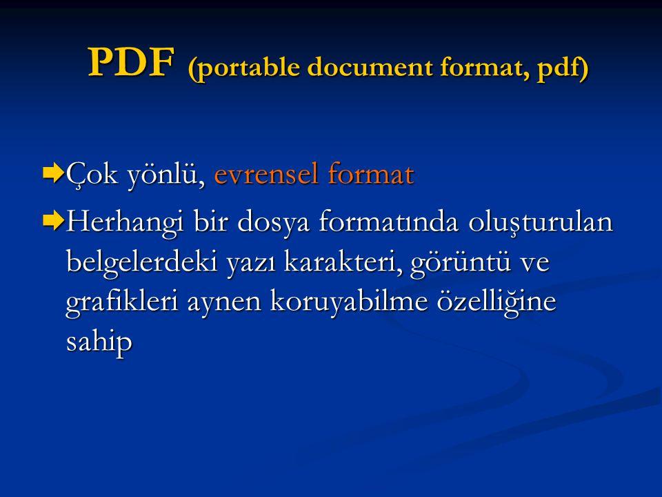 PDF (portable document format, pdf)  Çok yönlü, evrensel format  Herhangi bir dosya formatında oluşturulan belgelerdeki yazı karakteri, görüntü ve g