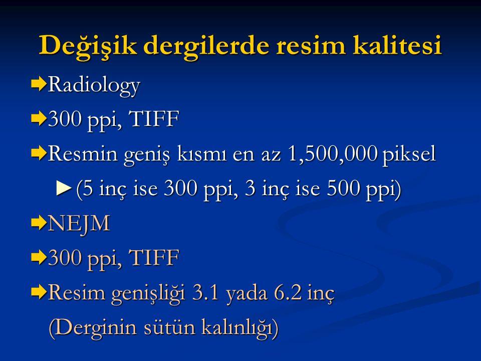 Değişik dergilerde resim kalitesi  Radiology  300 ppi, TIFF  Resmin geniş kısmı en az 1,500,000 piksel ► (5 inç ise 300 ppi, 3 inç ise 500 ppi)  N