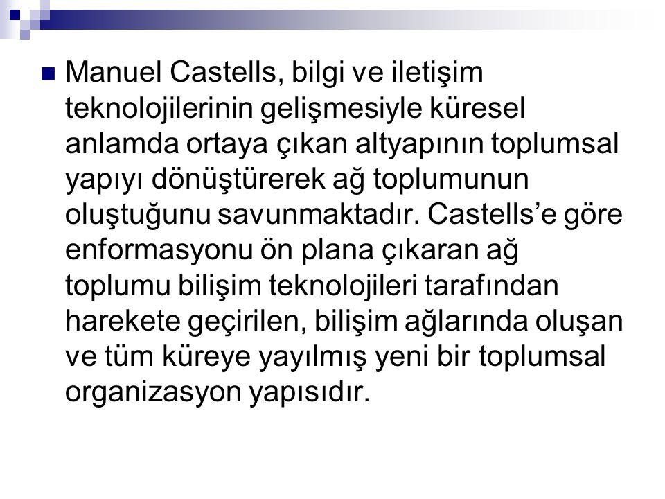  Manuel Castells, bilgi ve iletişim teknolojilerinin gelişmesiyle küresel anlamda ortaya çıkan altyapının toplumsal yapıyı dönüştürerek ağ toplumunun