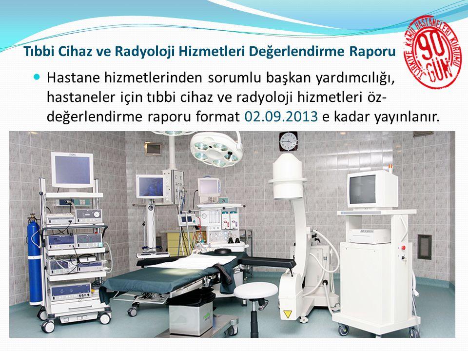 Tıbbi Cihaz ve Radyoloji Hizmetleri Değerlendirme Raporu  Hastane hizmetlerinden sorumlu başkan yardımcılığı, hastaneler için tıbbi cihaz ve radyoloji hizmetleri öz- değerlendirme raporu format 02.09.2013 e kadar yayınlanır.