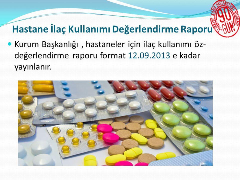 Hastane İlaç Kullanımı Değerlendirme Raporu  Kurum Başkanlığı, hastaneler için ilaç kullanımı öz- değerlendirme raporu format 12.09.2013 e kadar yayınlanır.