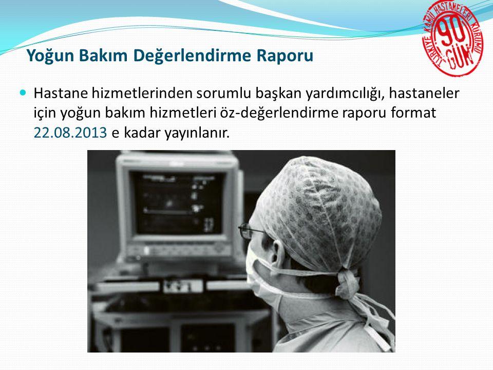 Yoğun Bakım Değerlendirme Raporu  Hastane hizmetlerinden sorumlu başkan yardımcılığı, hastaneler için yoğun bakım hizmetleri öz-değerlendirme raporu format 22.08.2013 e kadar yayınlanır.
