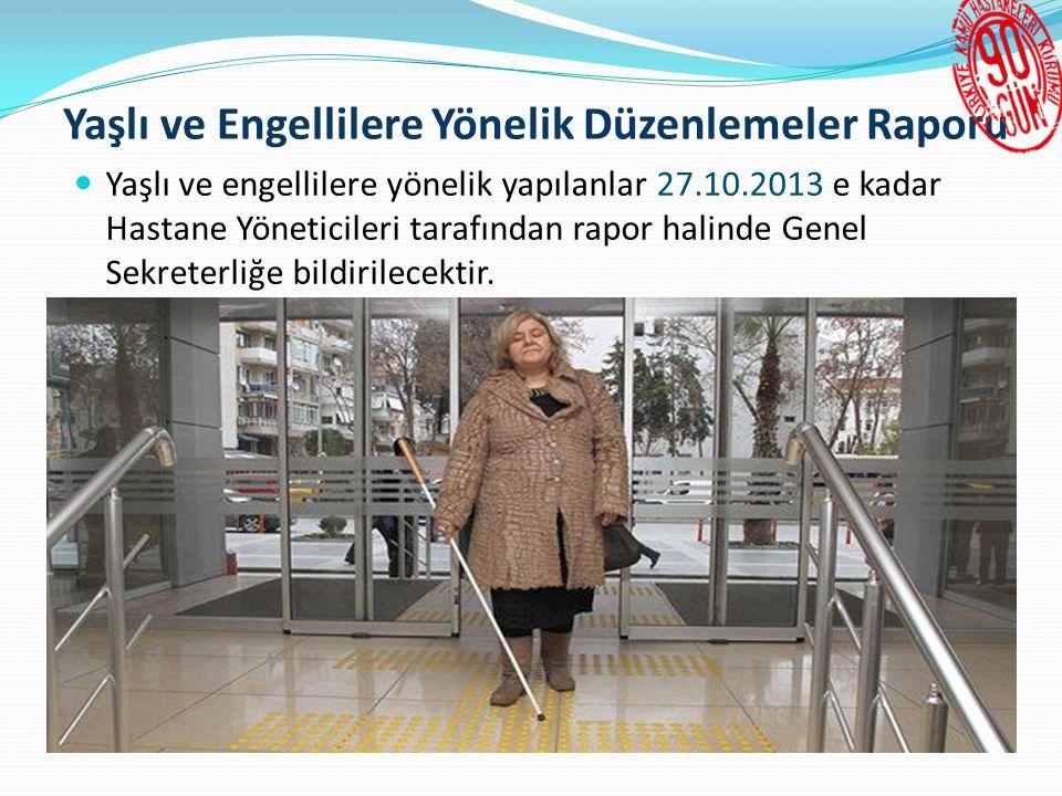 Yaşlı ve Engellilere Yönelik Düzenlemeler Raporu  Yaşlı ve engellilere yönelik yapılanlar 27.10.2013 e kadar Hastane Yöneticileri tarafından rapor halinde Genel Sekreterliğe bildirilecektir.