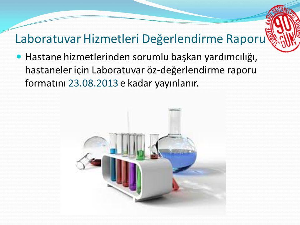 Laboratuvar Hizmetleri Değerlendirme Raporu  Hastane hizmetlerinden sorumlu başkan yardımcılığı, hastaneler için Laboratuvar öz-değerlendirme raporu formatını 23.08.2013 e kadar yayınlanır.