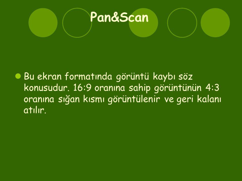 Pan&Scan  Bu ekran formatında görüntü kaybı söz konusudur. 16:9 oranına sahip görüntünün 4:3 oranına sığan kısmı görüntülenir ve geri kalanı atılır.