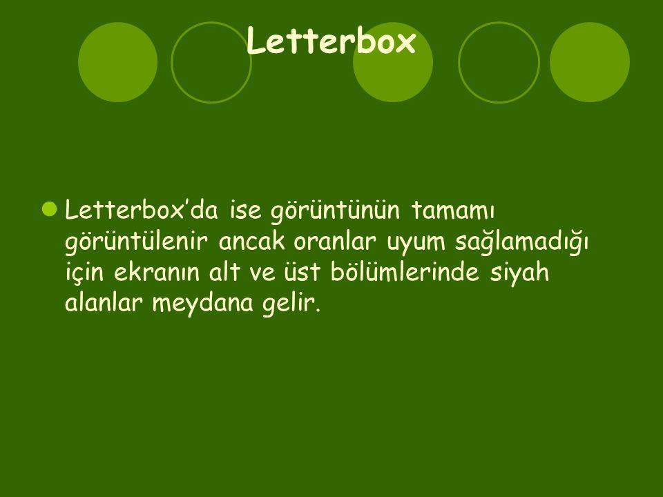 Letterbox  Letterbox'da ise görüntünün tamamı görüntülenir ancak oranlar uyum sağlamadığı için ekranın alt ve üst bölümlerinde siyah alanlar meydana gelir.