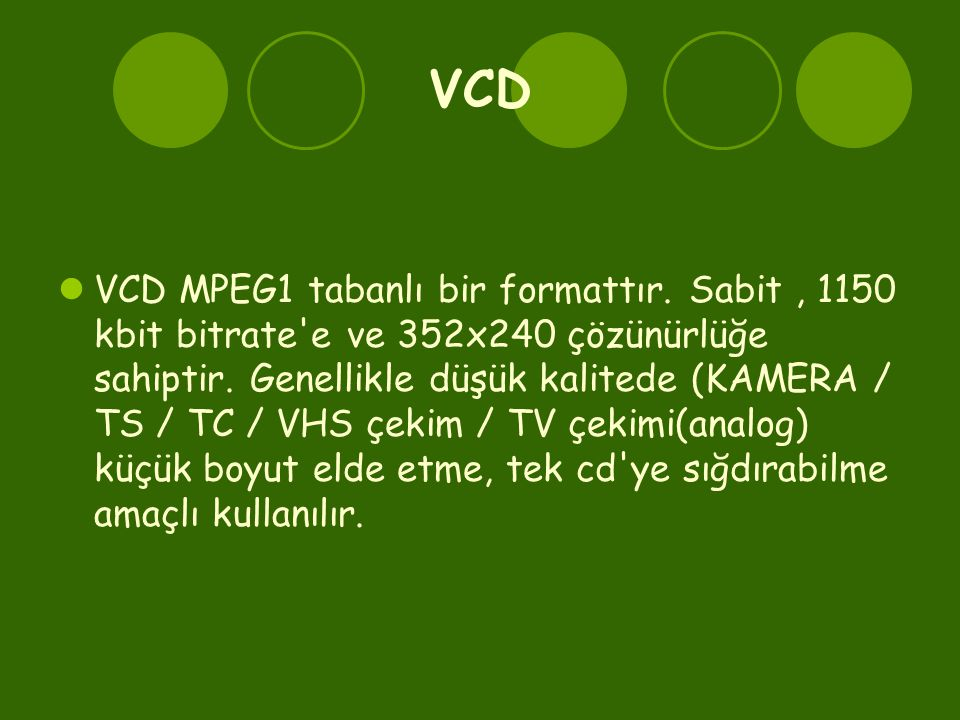 VCD  VCD MPEG1 tabanlı bir formattır. Sabit, 1150 kbit bitrate'e ve 352x240 çözünürlüğe sahiptir. Genellikle düşük kalitede (KAMERA / TS / TC / VHS ç