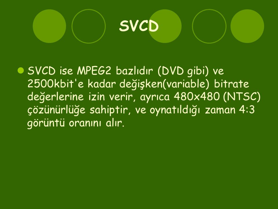 SVCD  SVCD ise MPEG2 bazlıdır (DVD gibi) ve 2500kbit e kadar değişken(variable) bitrate değerlerine izin verir, ayrıca 480x480 (NTSC) çözünürlüğe sahiptir, ve oynatıldığı zaman 4:3 görüntü oranını alır.