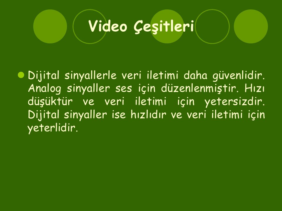 Video Çeşitleri  Dijital sinyallerle veri iletimi daha güvenlidir. Analog sinyaller ses için düzenlenmiştir. Hızı düşüktür ve veri iletimi için yeter