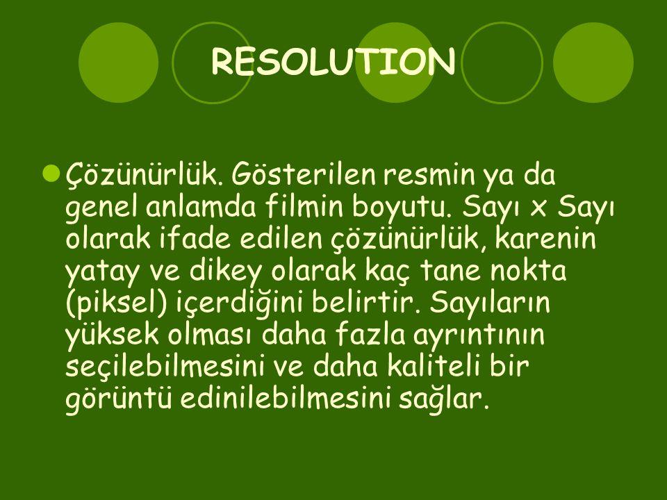 RESOLUTION  Çözünürlük. Gösterilen resmin ya da genel anlamda filmin boyutu. Sayı x Sayı olarak ifade edilen çözünürlük, karenin yatay ve dikey olara