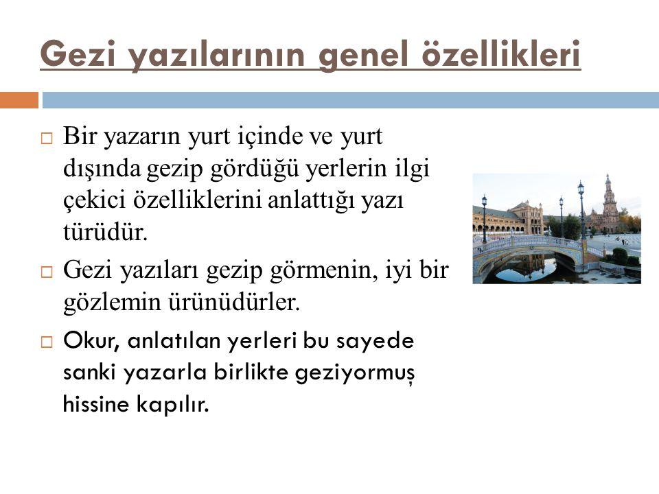 Gezi yazılarının genel özellikleri  Bir yazarın yurt içinde ve yurt dışında gezip gördüğü yerlerin ilgi çekici özelliklerini anlattığı yazı türüdür.
