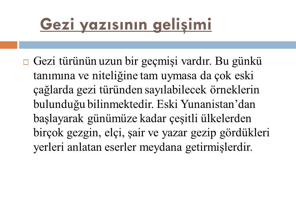 Gezi yazısının gelişimi  Gezi türünün uzun bir geçmişi vardır. Bu günkü tanımına ve niteliğine tam uymasa da çok eski çağlarda gezi türünden sayılabi