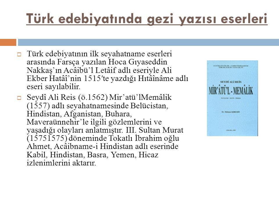 Türk edebiyatında gezi yazısı eserleri  Türk edebiyatının ilk seyahatname eserleri arasında Farsça yazılan Hoca Gıyaseddin Nakkaş'ın Acâibü'l Letâif adlı eseriyle Ali Ekber Hatâî'nin 1515′te yazdığı Hıtâînâme adlı eseri sayılabilir.